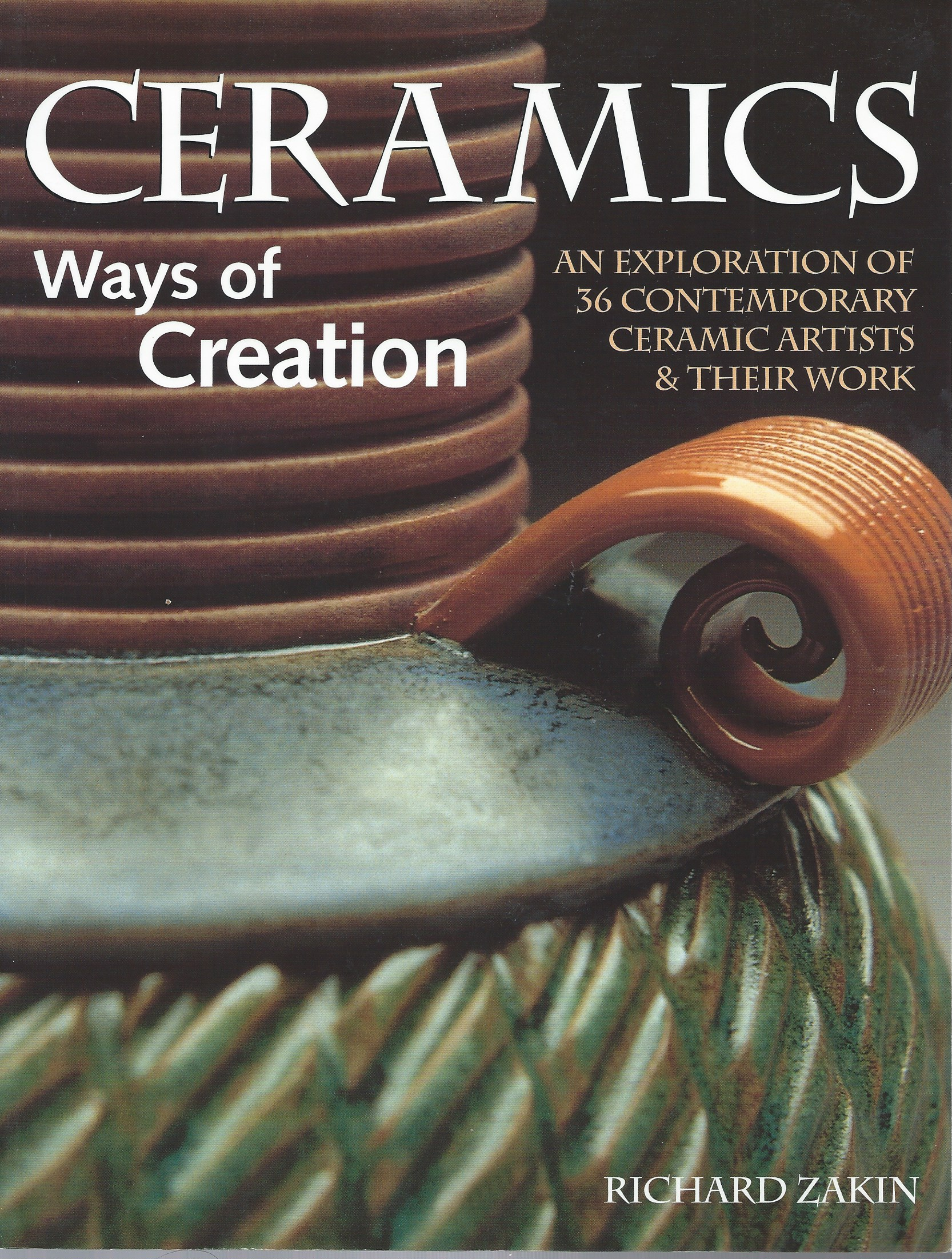Image for An Exploration of 36 Contemporary Ceramic Artists of Their Work; CERAMICS: WAYS OF CREATION